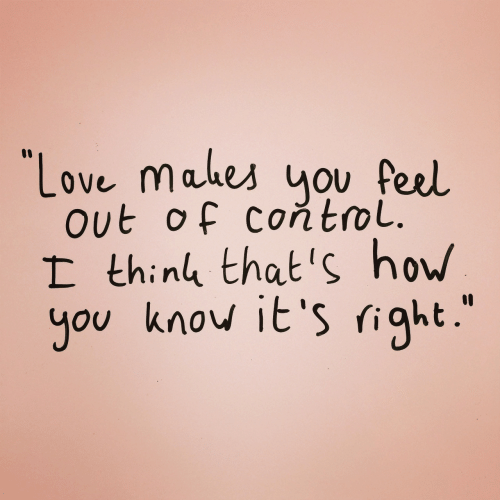 """Love, Control, and How: """"Love mahes nou Peel.  out of controL.  I thing that's how  you know it's right.  10"""
