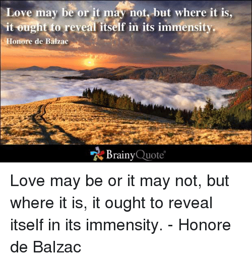 balzac: Love may be or it may not, but where it is,  it ought to reveal itself in its immensity.  Honore de Balzac  Brainy  Quote Love may be or it may not, but where it is, it ought to reveal itself in its immensity. - Honore de Balzac