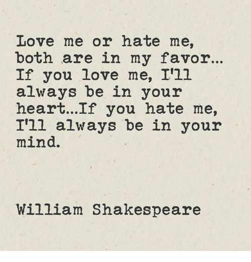 You Hate Me: Love me or hate me,  both are in my favor..  If you love me, I'1l  always be in your  heart...If you hate me,  I'll always be in your  mind.  William Shakespeare