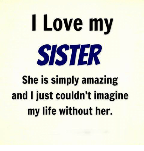 Memes, 🤖, and Her: Love my  SISTER  She is simply amazing  and I just couldn't imagine  my life without her.