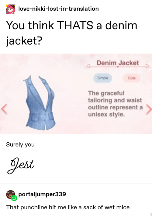 represent: love-nikki-lost-in-translation  You think THATS a denim  jacket?  Denim Jacket  Simple  Cute  The graceful  tailoring and waist  outline represent a  unisex style.  Surely you  Jest  portaljumper339  That punchline hit me like a sack of wet mice