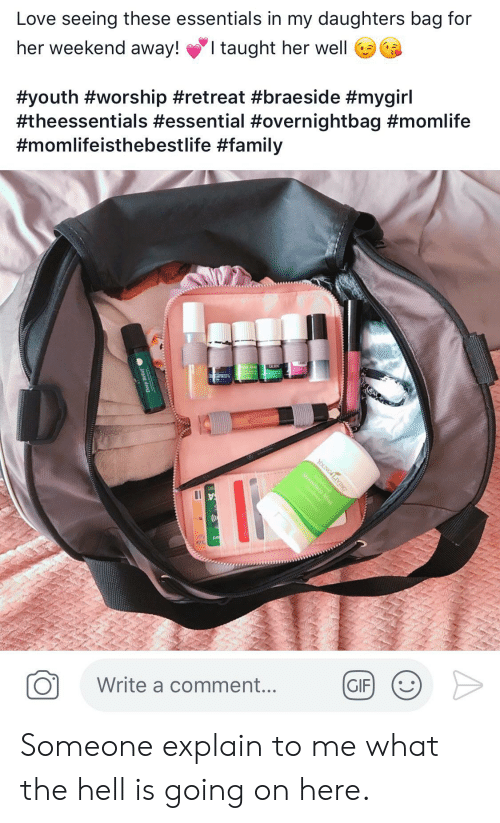 What The Hell Is Going On Here: Love seeing these essentials in my daughters bag for  I taught her well  her weekend away!  #youth #worship #retreat #braeside #mygirl  #theessentials #essential #overnightbag #momlife  #momlifeisthebestlife #family  ress  Mou  GIF  Write a comment...  Deep Relief  YOUNG LIVING Someone explain to me what the hell is going on here.