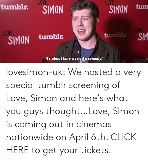 screening: LOVE  SIMON tum  LOVE  tumblr.  LOVE  LOVE  SIMON tumblr  umbl SIM  It's about time we hada comedy!  tum lovesimon-uk:  We hosted a very special tumblr screening of Love, Simon and here's what you guys thought…Love, Simon is coming out in cinemas nationwide on April 6th. CLICK HERE to get your tickets.