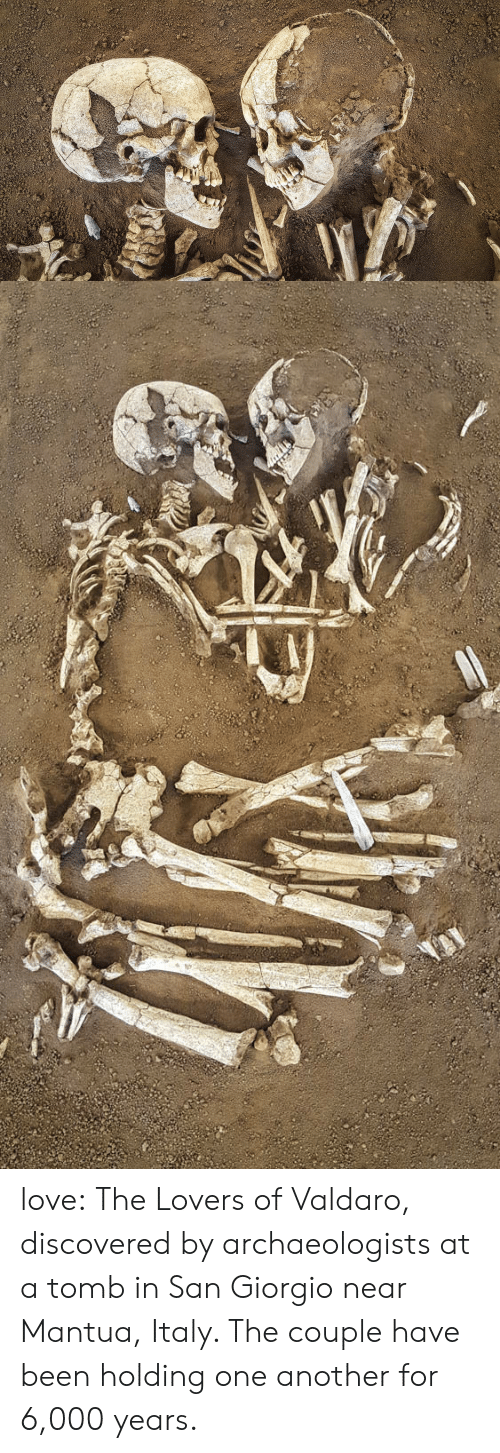 One Another: love:  The Lovers of Valdaro, discovered by archaeologists at a tomb in San Giorgio near Mantua, Italy. The couple have been holding one another for 6,000 years.