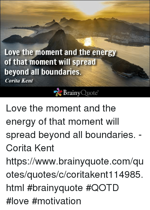 quots: Love the moment and the energy  of that moment will spread  beyond all boundaries.  Corita Kent  Brainy  Quote Love the moment and the energy of that moment will spread beyond all boundaries. - Corita Kent https://www.brainyquote.com/quotes/quotes/c/coritakent114985.html #brainyquote #QOTD #love #motivation