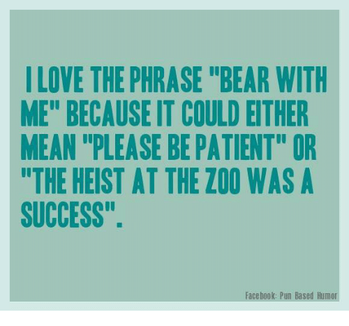 "Facebook Pun: LOVE THE PHRASE ""BEAR WITH  ME"" BECAUSE IT COULD EITHER  MEAN ""PLEASE BE PATIENT"" OR  THE HEIST AT THE ZOO WAS A  SUCCESS"".  Facebook: Pun Based Humor"