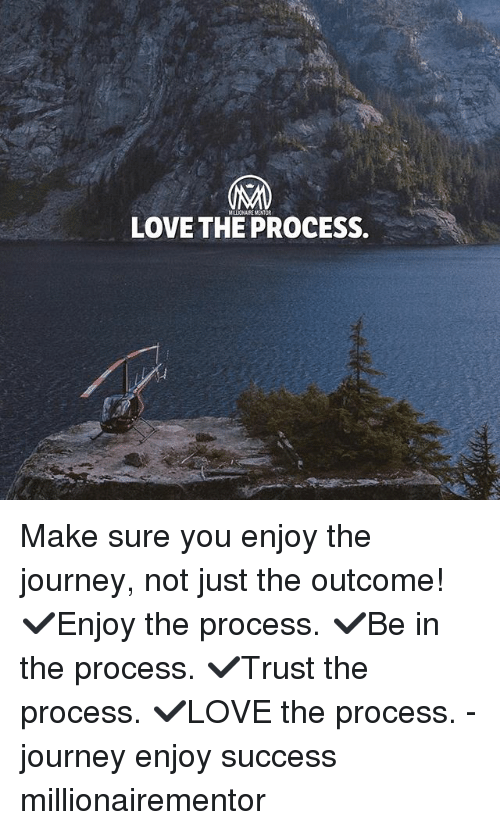 Journey, Love, and Memes: LOVE THE PROCESS Make sure you enjoy the journey, not just the outcome! ✔️Enjoy the process. ✔️Be in the process. ✔️Trust the process. ✔️LOVE the process. - journey enjoy success millionairementor
