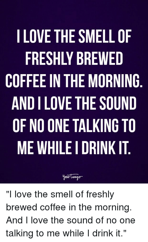 """Love, Smell, and Coffee: LOVE THE SMELL OF  FRESHLY BREWED  COFFEE IN THE MORNING  AND I LOVE THE SOUND  OF NO ONE TALKING TO  ME WHILE I DRINK IT """"I love the smell of freshly brewed coffee in the morning. And I love the sound of no one talking to me while I drink it."""""""
