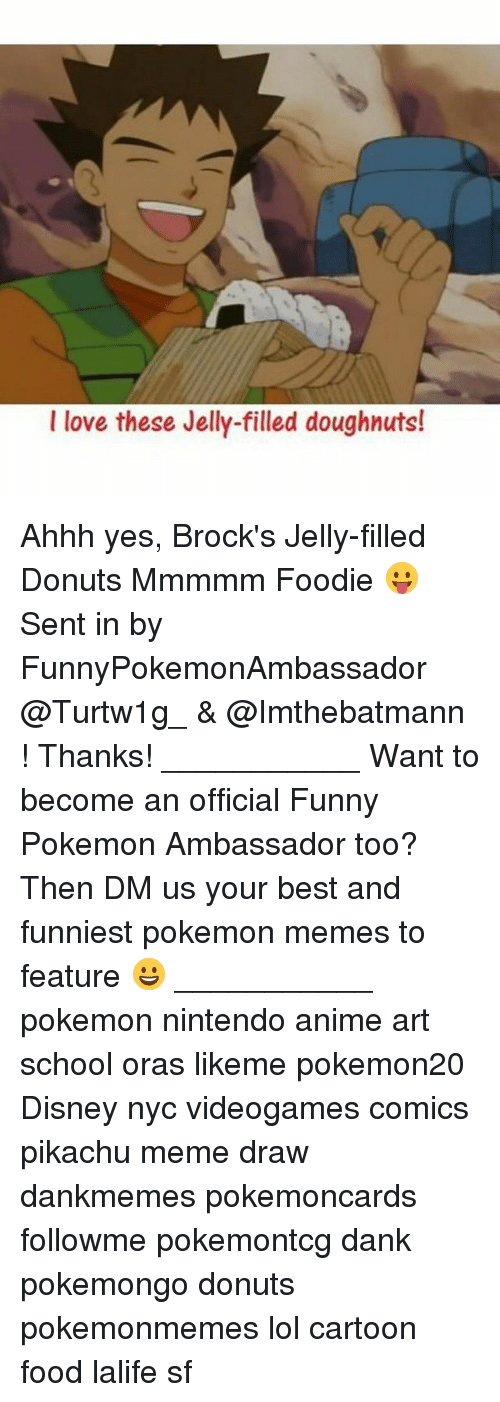 Anime, Dank, and Disney: love these Jelly-filled doughnuts Ahhh yes, Brock's Jelly-filled Donuts Mmmmm Foodie 😛 Sent in by FunnyPokemonAmbassador @Turtw1g_ & @Imthebatmann ! Thanks! ___________ Want to become an official Funny Pokemon Ambassador too? Then DM us your best and funniest pokemon memes to feature 😀 ___________ pokemon nintendo anime art school oras likeme pokemon20 Disney nyc videogames comics pikachu meme draw dankmemes pokemoncards followme pokemontcg dank pokemongo donuts pokemonmemes lol cartoon food lalife sf