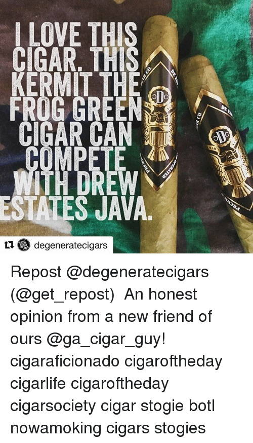 cigar guy: LOVE THIS  CIGAR. THIS  GIGAR, THIS  KERMIT THE  FROG GREEN  MPÉTE  TH DREW  STATES JAVA  ロ6) degeneratecigars Repost @degeneratecigars (@get_repost) ・・・ An honest opinion from a new friend of ours @ga_cigar_guy! cigaraficionado cigaroftheday cigarlife cigaroftheday cigarsociety cigar stogie botl nowamoking cigars stogies