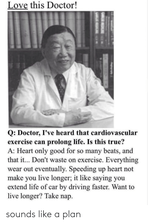 faster: Love this Doctor!  Q: Doctor, I've heard that cardiovascular  exercise can prolong life. Is this true?  A: Heart only good for so many beats, and  that it... Don't waste on exercise. Everything  wear out eventually. Speeding up heart not  make you live longer; it like saying you  extend life of car by driving faster. Want to  live longer? Take nap. sounds like a plan