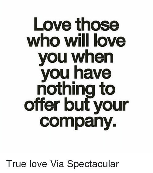 Thoses: Love those  who will love  you when  you have  nothing to  offer but your  company. True love Via Spectacular