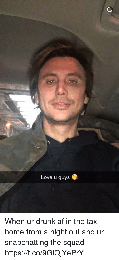 Af, Drunk, and Love: Love u guys When ur drunk af in the taxi home from a night out and ur snapchatting the squad https://t.co/9GlQjYePrY