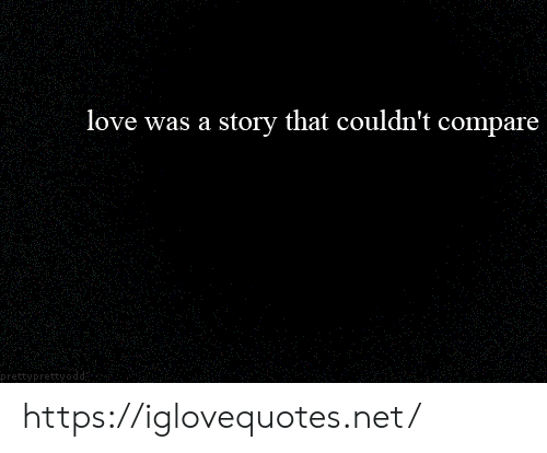 compare: love was a story that couldn't compare  prettyprettyoc https://iglovequotes.net/