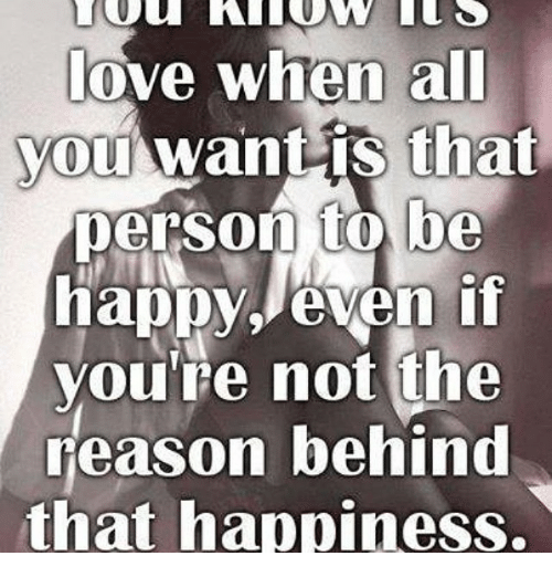 Happy, Dank Memes, and Happiness: love when all  you want is that  person to be  happy, even if  you're not the  reason behind  that happiness.