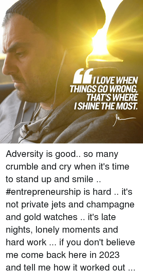 Memes, 🤖, and Gold: LOVE WHEN  THINGSGO WRONG  THATS WHERE  SHINE THE MOST Adversity is good.. so many crumble and cry when it's time to stand up and smile .. #entrepreneurship is hard .. it's not private jets and champagne and gold watches .. it's late nights, lonely moments and hard work ... if you don't believe me come back here in 2023 and tell me how it worked out ...