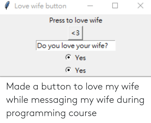 Button Press: Love wife button  Press to love wife  <3  Do you love your wife?  © Yes  © Yes Made a button to love my wife while messaging my wife during programming course