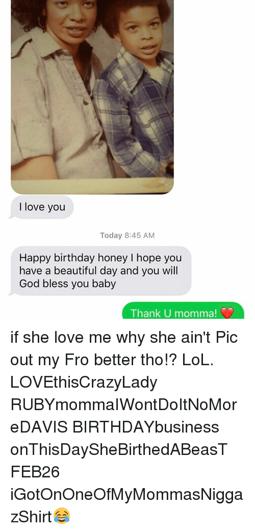 Memes, Happy Birthday, and 🤖: love you  Today 8:45 AM  Happy birthday honey I hope you  have a beautiful day and you will  God bless you baby  Thank U mom if she love me why she ain't Pic out my Fro better tho!? LoL. LOVEthisCrazyLady RUBYmommaIWontDoItNoMoreDAVIS BIRTHDAYbusiness onThisDaySheBirthedABeasT FEB26 iGotOnOneOfMyMommasNiggazShirt😂