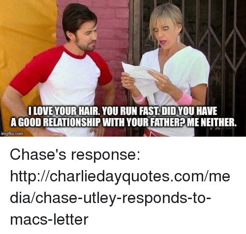 Running Fast: LOVE YOUR HAIR. YOU RUN FAST DIDYOU HAVE  A GooD RELATIONSHIP WITH YOURFATHER MENEITHER.  img flip-com Chase's response: http://charliedayquotes.com/media/chase-utley-responds-to-macs-letter