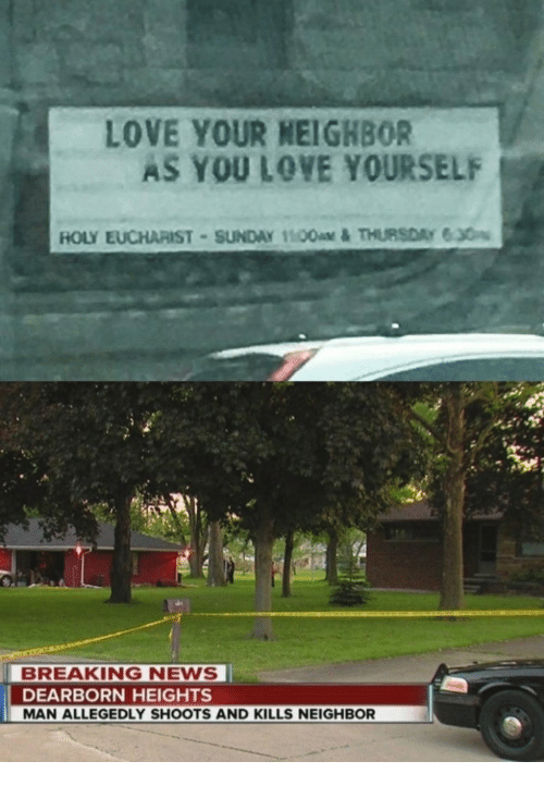 Allegedly: LOVE YOUR NEIGHBOR  AS YOU LOVE YOURSELF  BREAKING NEWS  DEARBORN HEIGHTS  MAN ALLEGEDLY SHOOTS AND KILLS NEIGHBOR