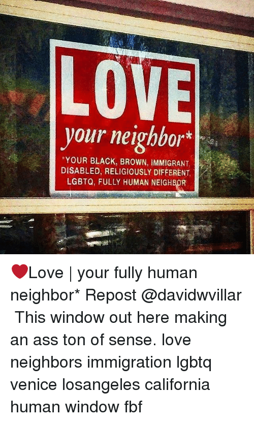 Ass, Love, and Memes: LOVE  your neighbor  vour neigbbor*  YOUR BLACK, BROWN, IMMIGRANT,  DISABLED, RELIGIOUSLY DIFFERENT,  LGBTQ, FULLY HUMAN NEIGHBOR ❤Love   your fully human neighbor* Repost @davidwvillar ・・・ This window out here making an ass ton of sense. love neighbors immigration lgbtq venice losangeles california human window fbf