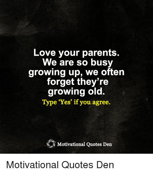 Growing Up, Love, and Memes: Love your parent:s  We are so busy  growing up, we often  forget they're  growing old.  Type Yes' if you agree.  Motivational Quotes Den Motivational Quotes Den