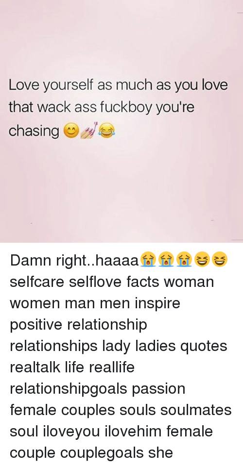 Ass, Facts, and Fuckboy: Love yourself as much as you love  that wack ass fuckboy you're  chasing Damn right..haaaa😭😭😭😆😆 selfcare selflove facts woman women man men inspire positive relationship relationships lady ladies quotes realtalk life reallife relationshipgoals passion female couples souls soulmates soul iloveyou ilovehim female couple couplegoals she