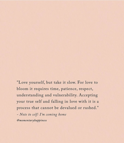 """Patience: """"Love yourself, but take it slow. For love to  bloom it requires time, patience, respect,  understanding and vulnerability. Accepting  your true self and falling in love with it is a  rushed.""""  process that cannot be devalued  or  - Note to  self: I'm coming home  @momentaryhappiness"""