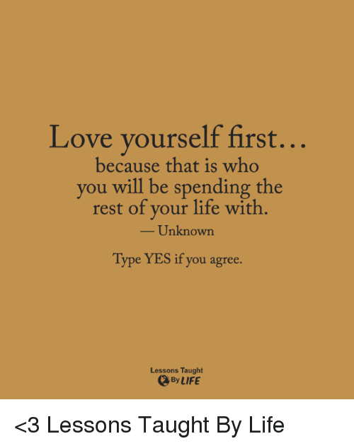Memes, 🤖, and Unknown: Love yourself first.  because that is who  you will be spending the  rest of your life with  Unknown  Type YES if you agree  Lessons Taught  By LIFE <3 Lessons Taught By Life