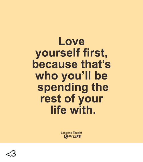 Love Yourself: Love  yourself first  because that's  who you'll be  spending the  rest of your  life with  Lessons Taught  By LIFE <3