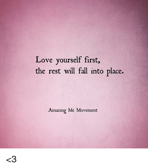 Memes, 🤖, and Rest: Love yourself first,  the rest will fall into place.  Amazing Me Movement <3