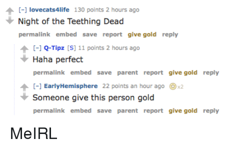 Irl, MeIRL, and Haha: [-] lovecats4life 130 points 2 hours ago  Night of the Teething Dead  permalink embed save report give gold reply  -1Q-Tipz S 11 points 2 hours ago  Haha perfect  permalink embed save parent report give gold reply  [-] EarlyHemisphere 22 points an hour ago @x2  Someone give this person gold  permalink embed save parent report give gold reply
