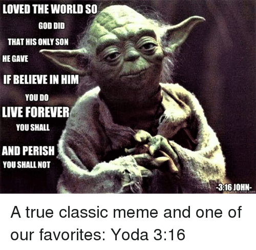 Episcopal Church : LOVED THE WORLD SO  GOD DID  THAT HIS ONLY SON  HE GAVE  IF BELIEVE IN HIM  YOU DO  LIVE FOREVER  YOU SHALL  AND PERISH  YOU SHALL NOT  -316 JOHN A true classic meme and one of our favorites:  Yoda 3:16