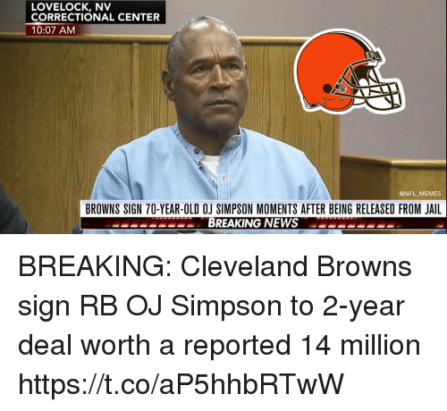 Cleveland Browns, Football, and Jail: LOVELOCK, NV  CORRECTIONAL CENTER  10:07 AM  @NFL_MEMES  BROWNS SIGN 70-YEAR-OLD OJ SIMPSON MOMENTS AFTER BEING RELEASED FROM JAIL  PESPEPSBREAKING NEWS BREAKING: Cleveland Browns sign RB OJ Simpson to 2-year deal worth a reported 14 million https://t.co/aP5hhbRTwW