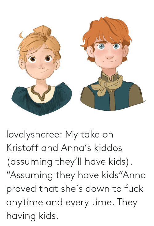 "Anna: lovelysheree:  My take on Kristoff and Anna's kiddos (assuming they'll have kids).  ""Assuming they have kids""Anna proved that she's down to fuck anytime and every time. They having kids."
