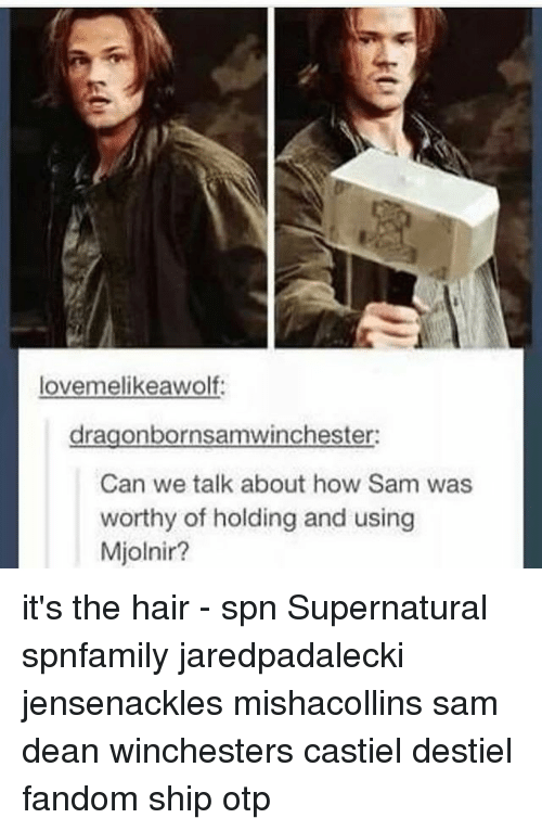 mjolnir: lovemelikeawolf  dragonbornsamwinchester:  Can we talk about how Sam was  worthy of holding and using  Mjolnir? it's the hair - spn Supernatural spnfamily jaredpadalecki jensenackles mishacollins sam dean winchesters castiel destiel fandom ship otp