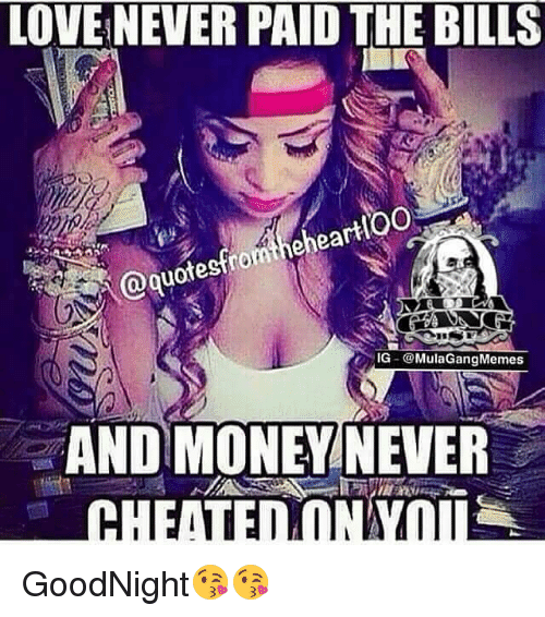 Memes, 🤖, and Goodnight: LOVENEVER PAID THE BILLS  ea  IG-@Mula Gang Memes  AND MONEY NEVER  CHEATED  IAI GoodNight😘😘
