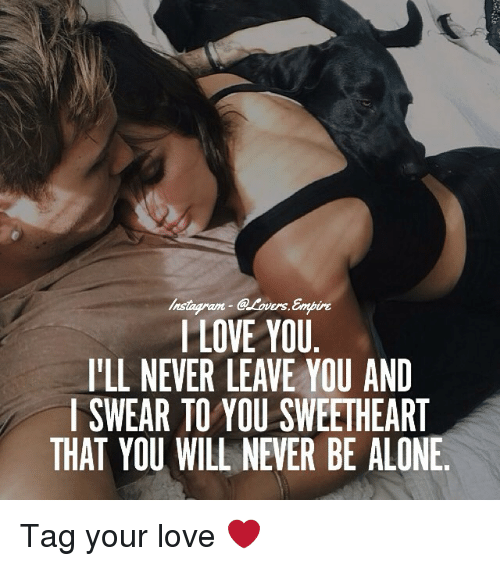 Sweethearted: @Lovers.  am  I LOVE YOU  l'LL NEVER LEAVE YOU AND  I SWEAR TO YOU SWEETHEART  THAT YOU WILL NEVER BE ALONE. Tag your love ❤️