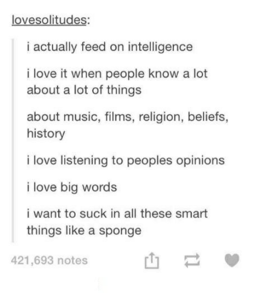Love, Music, and History: lovesolitudes:  i actually feed on intelligence  i love it when people know a lot  about a lot of things  about music, films, religion, beliefs,  history  i love listening to peoples opinions  i love big words  i want to suck in all these smart  things like a sponge  421,693 notes  山一