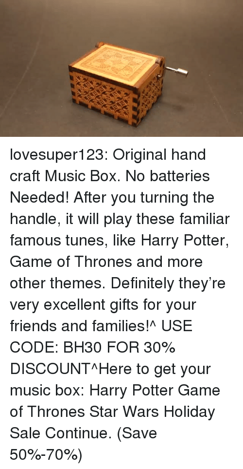 tunes: lovesuper123:  Original hand craft Music Box. No batteries Needed! After you turning the handle, it will play these familiar famous tunes, like Harry Potter, Game of Thrones and more other themes. Definitely they're very excellent gifts for your friends and families!^ USE CODE: BH30 FOR 30% DISCOUNT^Here to get your music box: Harry Potter  Game of Thrones  Star Wars Holiday Sale Continue. (Save 50%-70%)
