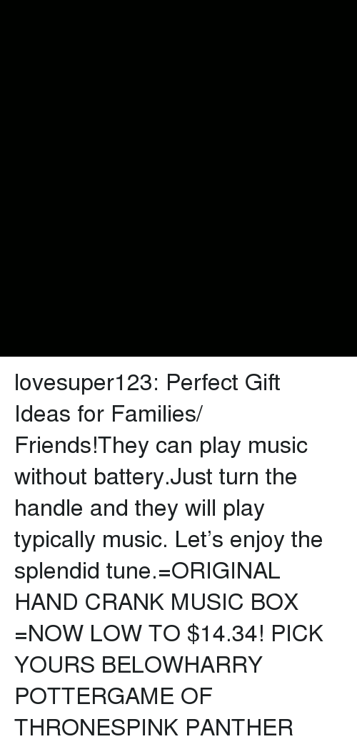 typically: lovesuper123:  Perfect Gift Ideas for Families/ Friends!They can play music without battery.Just turn the handle and they will play typically music. Let's enjoy the splendid tune.=ORIGINAL HAND CRANK MUSIC BOX =NOW LOW TO $14.34! PICK YOURS BELOWHARRY POTTERGAME OF THRONESPINK PANTHER