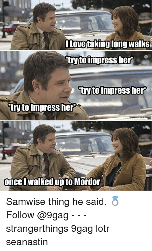 9gag, Memes, and 🤖: Lovetaking long walks  tryto impress her  try toimpress her  P.  once walked upto Mordor Samwise thing he said. 💍 Follow @9gag - - - strangerthings 9gag lotr seanastin