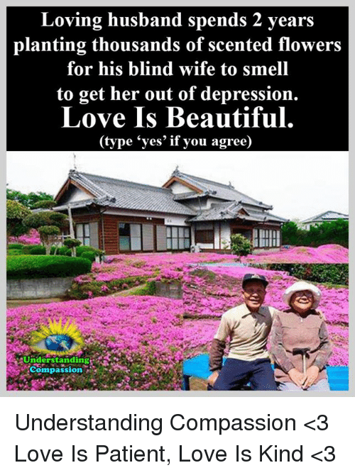 """Love Husband: Loving husband spends 2 years  planting thousands of scented flowers  for his blind wife to smell  to get her out of depression.  Love Is Beautiful  (type """"yes' if you agree) Understanding Compassion <3  Love Is Patient, Love Is Kind <3"""