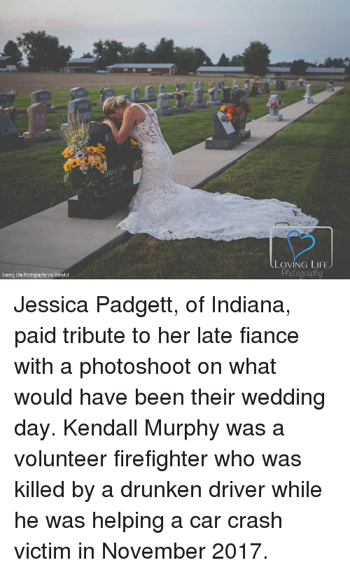 Loving Life: LOVING LIFEJ  Loving Life Photography via Storyful Jessica Padgett, of Indiana, paid tribute to her late fiance with a photoshoot on what would have been their wedding day. Kendall Murphy was a volunteer firefighter who was killed by a drunken driver while he was helping a car crash victim in November 2017.