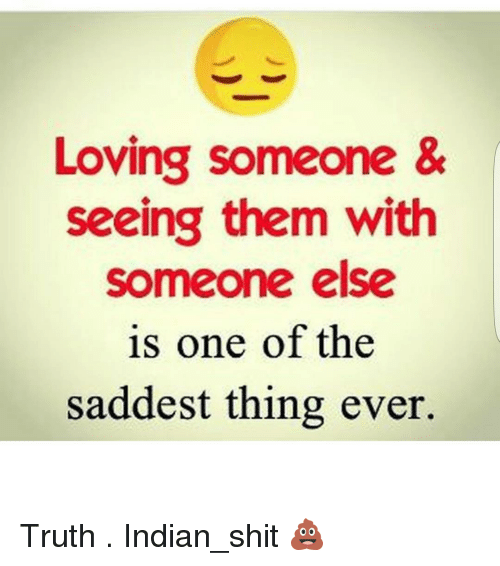 Saddest Thing Ever: Loving someone &  seeing them with  someone else  is one of the  saddest thing ever. Truth . Indian_shit 💩