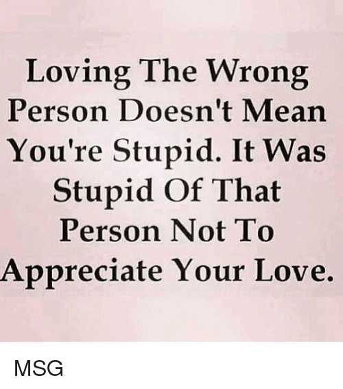 youre: Loving The Wrong  Person Doesn't Mearn  You're Stupid. It Was  Stupid Of That  Person Not To  Appreciate Your Love. MSG