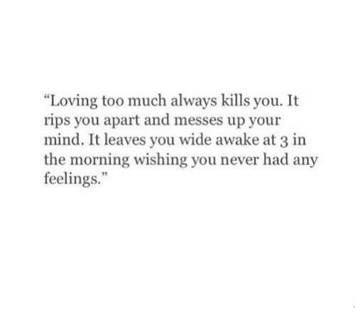 """Too Much: """"Loving too much always kills you. It  rips you apart and messes up your  mind. It leaves you wide awake at 3 in  the morning wishing you never had any  feelings."""""""
