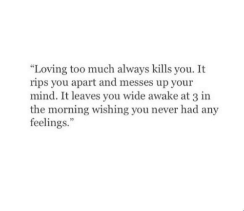 rips: Loving too much always kills you. It  rips you apart and messes up your  mind. It leaves you wide awake at 3 in  the morning wishing you never had any  feelings.""