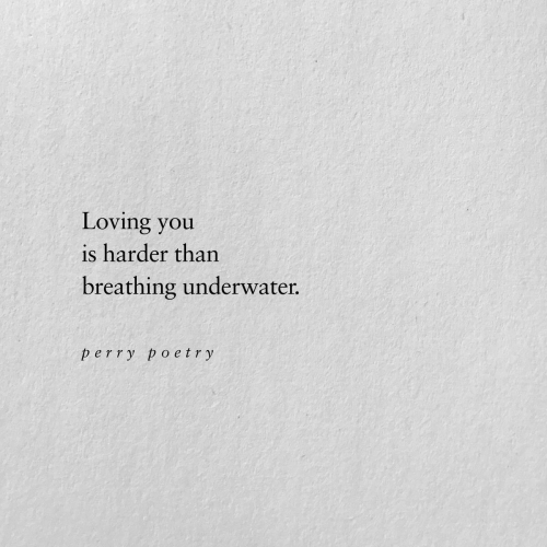Poetry: Loving you  is harder than  breathing underwater.  perry poetry