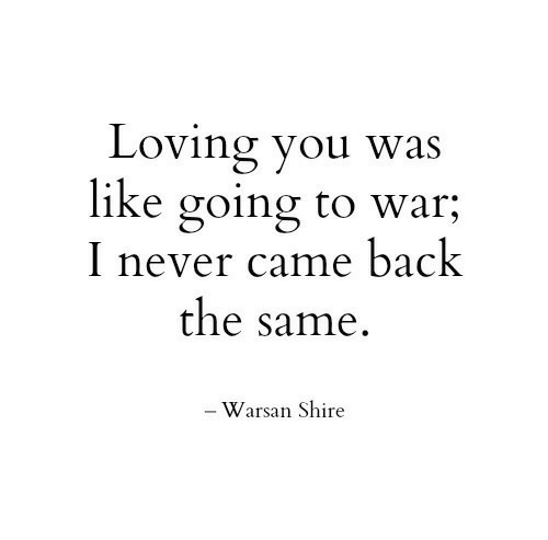 loving you: Loving you was  like going to war;  I never came back  the same.  - Warsan Shire